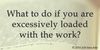 What to do if you are excessively loaded with the work?